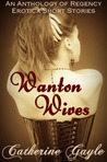 Wanton Wives: An Anthology Of Regency Erotic Short Stories (Wanton Wives, #1 To #5)
