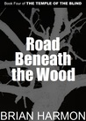 Road Beneath the Wood (The Temple of the Blind, #4)