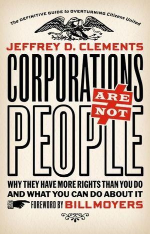 Corporations Are Not People: Why They Have More Rights Than You Do and What You Can Do About It