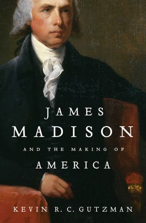 James Madison and the Making of America by Kevin R.C. Gutzman