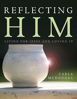 Reflecting Him by Carla Mcdougal