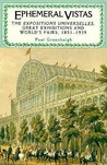Ephemeral Vistas: The Expositions Universelles, Great Exhibitions And World's Fairs, 1851 1939