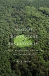 Against Ecological Sovereignty: Ethics, Biopolitics, and Saving the Natural World