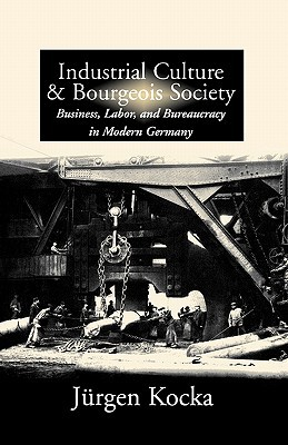 Industrial Culture and Bourgeois Society: Business, Labor, and Bureaucracy in Modern Germany