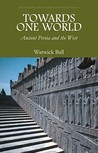 Towards One World: Ancient Persia And The West (Asia In Europe And The Making Of The West)