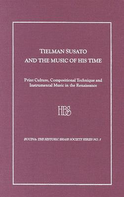 Tielman Susato And The Music Of His Time: Print Culture, Compositional Technique And Instrumental Music In The Renaissance (Bucina,)