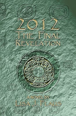 2012 the Final Revelation by Lisa J. Flaus