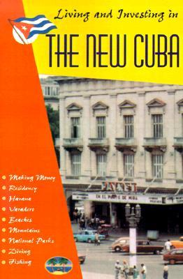 """Living and Investing in the """"New"""" Cuba: A Guide to Inexpensive Living and Making Money in the Caribbean's Most Beautiful Tropical Paradise"""