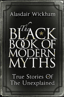 The Black Book of Modern Myths: True Stories of the Unexplained