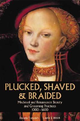 Plucked, Shaved & Braided: Medieval And Renaissance Beauty And Grooming Practices 1000 1600