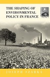 The Shaping of Environmental Policy in France (Contemporary France (Providence, R.I.), V. 6.)