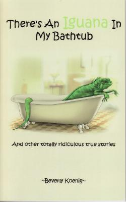 There's an Iguana in My Bathtub: And Other Totally Ridiculous True Stories