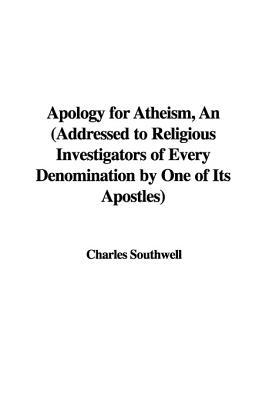 Apology for Atheism, an (Addressed to Religious Investigators of Every Denomination by One of Its Apostles)