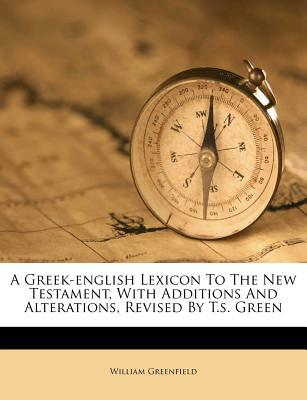 A Greek-English Lexicon to the New Testament, with Additions and Alterations, Revised by T.S. Green