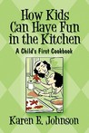 How Kids Can Have Fun in the Kitchen: A Child's First Cookbook