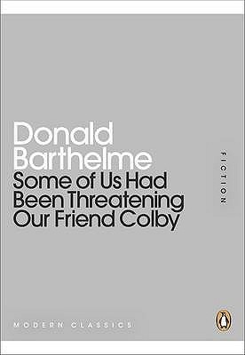 Some Of Us Had Been Threatening Our Friend Colby by Donald Barthelme
