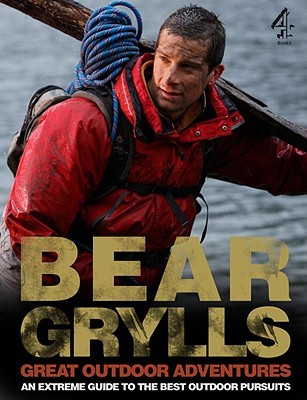 Bear Grylls Great Outdoor Adventures by Bear Grylls