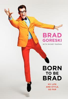 Born to Be Brad: Life and Style Lessons from the Front Lines of Fashion