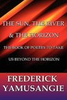The Sun, the River & the Horizon: The Book of Poetry to Take Us Beyond the Horizon
