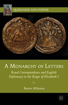 A Monarchy of Letters: Royal Correspondence and English Diplomacy in the Reign of Elizabeth I