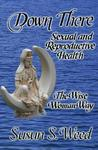 Down There: Sexual and Reproductive Health the Wise Woman Way