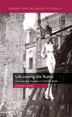 Life Among the Ruins: Cityscape and Sexuality in Cold War Berlin (Genders and Sexualities in History)