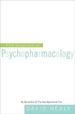 The Creation of Psychopharmacology by David Healy