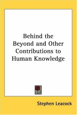 Behind the Beyond and Other Contributions to Human Knowledge by Stephen Leacock