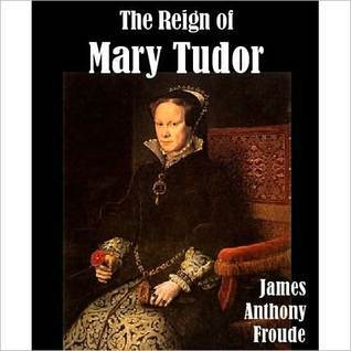 The Reign of Mary Tudor by James Anthony Froude