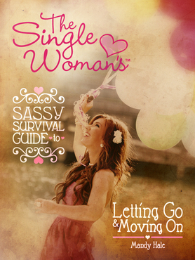 The Single Woman's Sassy Survival Guide: Letting Go and Moving On