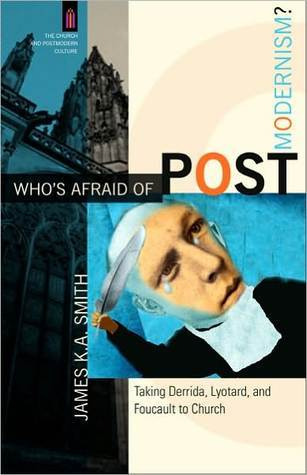 Who's Afraid of Postmodernism? by James K.A. Smith
