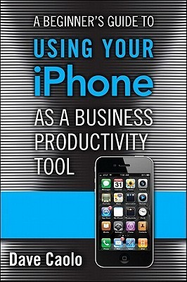 A Beginner's Guide to Using Your iPhone as a Business Product... by Dave Caolo