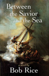 Between the Savior and the Sea by Bob Rice