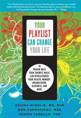 Your Playlist Can Change Your Life: Ten Proven Ways Your Favorite Music Can Revolutionize Your Health, Memory, Organization, Alertness and More