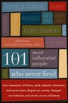 The 101 Most Influential People Who Never Lived: How Characters of Fiction, Myth, Legends, Television and Movies Have Shaped Our Society, Changed Our Behavior and Set the Course of History