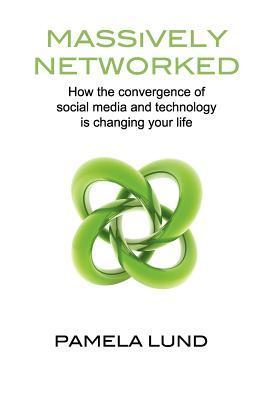 Massively Networked: How the convergence of social media and technology is changing your life