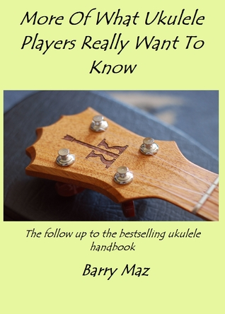 More Of What Ukulele Players Really Want To Know by Barry Maz
