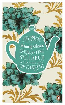 Everlasting Syllabub and the Art of Carving by Hannah Glasse