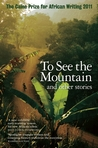 To See the Mountain and Other Stories  by The Caine Prize for African...