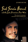 Gael García Bernal and the Latin American New Wave: The Story of a Cinematic Movement and Its Leading Man