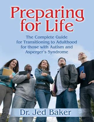Preparing for Life: The Complete Guide for Transitioning to Adulthood for Those with Autism and Asperger's Syndrome