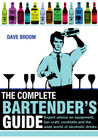 The Complete Bartender's Guide: Expert Advice on Equipment, Bar Craft, Cocktails and the Wide World of Alcoholic Drinks
