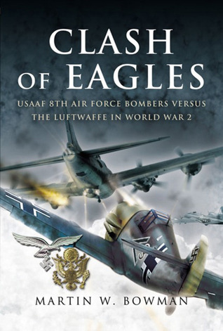 Clash of Eagles: USAAF 8th Air Force Bombers Versus the Luftwaffe in World War 2