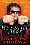 He's Still Here: The Biography of Joaquin Phoenix