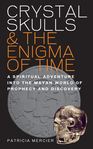 Crystal Skulls & the Enigma of Time: A Spiritual Adventure into the Mayan World of Prophecy and Discovery