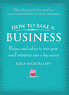 How to Bake a Business: Recipes and Advice to Turn Your Small Enterprise Into a Big Success