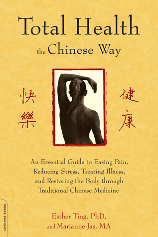 Total Health the Chinese Way: An Essential Guide to Easing Pain, Reducing Stress, Treating Illness, and Restoring the Body through Traditional Chinese Medicine