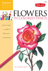 Flowers in Colored Pencil: Learn to render a variety of floral scenes in vibrant color