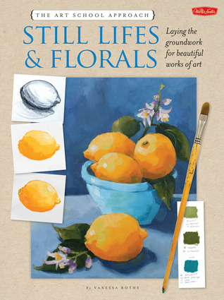 The Art School Approach: Still Lifes & Florals: Laying the groundwork for beautiful works of art