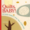 Quilts, Baby!: 20 Cuddly Designs to Piece, Patch  Embroider